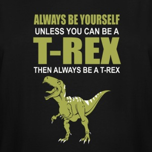 Always Be Yourself Unless You Can Be A T-Rex - Men's Tall T-Shirt