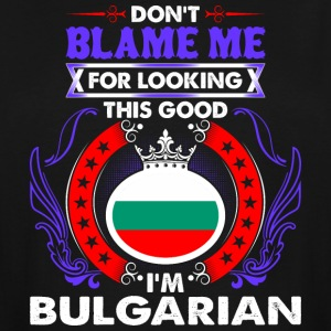 Dont Blame Me For Looking This Good Im Bulgarian - Men's Tall T-Shirt