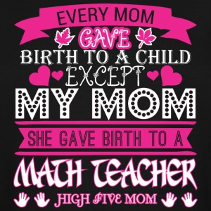 Every Mom Gave Birth To Child Math Teacher - Men's Tall T-Shirt