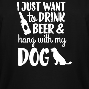 I Just Want to Drink Beer and Hang With My Dog - Men's Tall T-Shirt