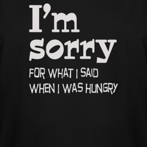 I'm Sorry For What I Said When I Was Hungry - Men's Tall T-Shirt