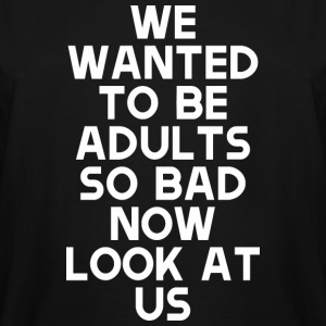 We Wanted To Be Adults So Bad Now Look At Us - Men's Tall T-Shirt