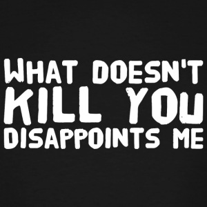 Disappoints - What doesn't kill you disappoints - Men's Tall T-Shirt