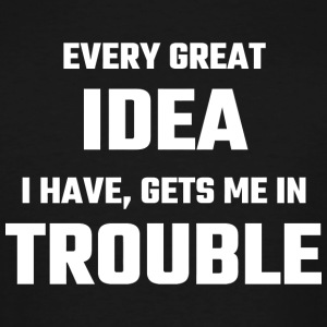 Trouble - Every Great Idea I Have Gets Me In Tro - Men's Tall T-Shirt