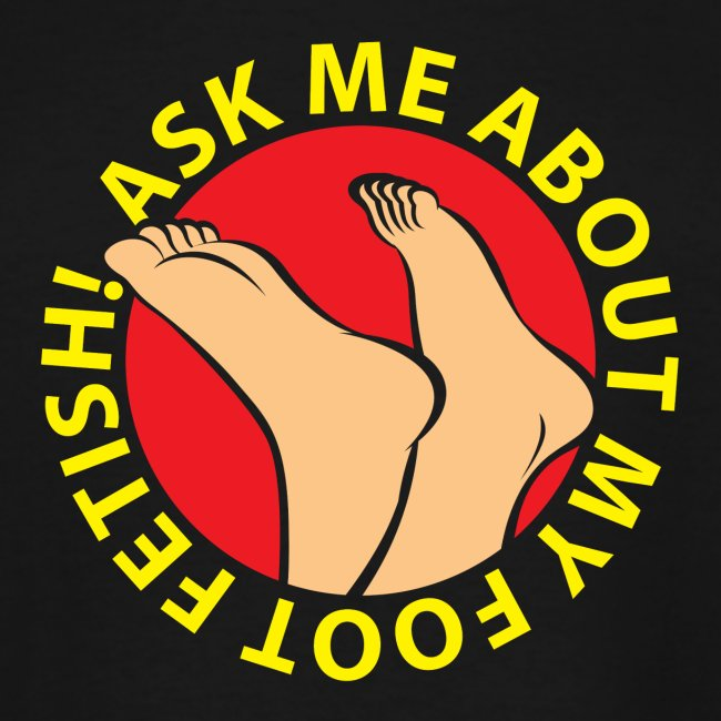"""ASK ME ABOUT MY FOOT FETISH!"""