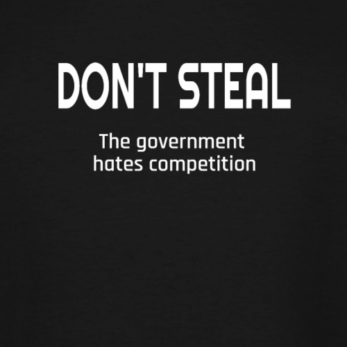 Don't Steal The Government Hates Competition - Men's Tall T-Shirt