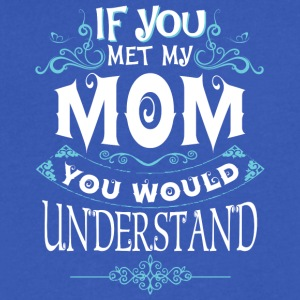 If You Met My Mom You Would Understand T Shirt - Men's V-Neck T-Shirt by Canvas