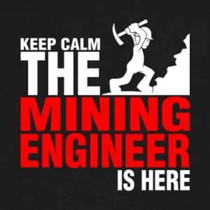 Keep Calm The Mining Engineer Is Here T Shirt - Men's V-Neck T-Shirt by Canvas