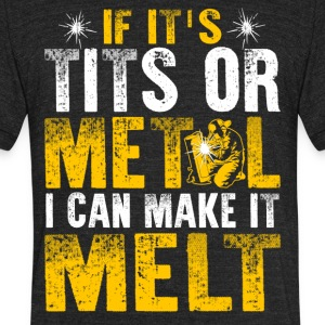 If It's Tits or Metal I Can Make it Melt - Unisex Tri-Blend T-Shirt by American Apparel