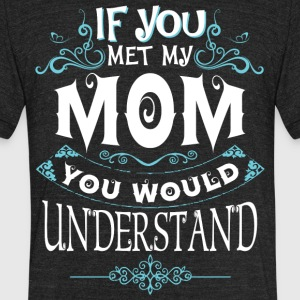 If You Met My Mom You Would Understand T Shirt - Unisex Tri-Blend T-Shirt by American Apparel
