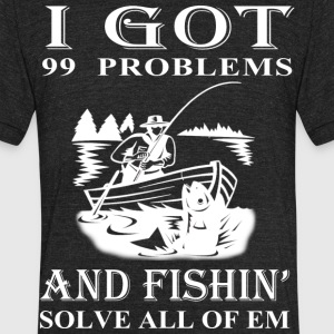 99 Problems And Fishin' Solves All Of Em T Shirt - Unisex Tri-Blend T-Shirt by American Apparel