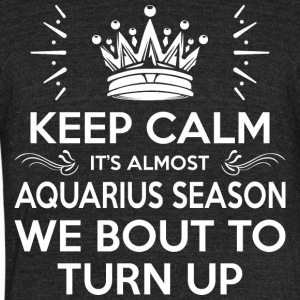 Keep Calm Almost Aquarius Season We Bout Turn Up - Unisex Tri-Blend T-Shirt by American Apparel