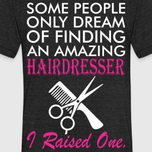 Some People Dream Amazing Hairdresser I Raised One - Unisex Tri-Blend T-Shirt by American Apparel