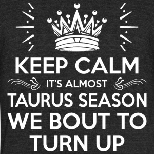 Keep Calm Its Almost Taurus Season Bout To Turn Up - Unisex Tri-Blend T-Shirt by American Apparel