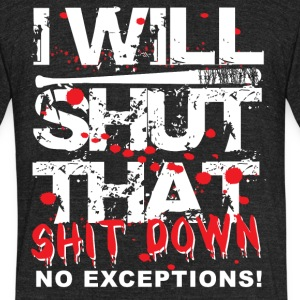 I Will Shut That Shit Down No Exceptions - Unisex Tri-Blend T-Shirt by American Apparel