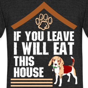 If You Leave I Will Eat This House Beagle - Unisex Tri-Blend T-Shirt by American Apparel