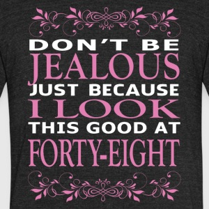 Don't be jealous I look this good at forty eight - Unisex Tri-Blend T-Shirt by American Apparel