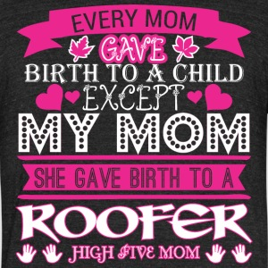 Every Mom Gave Birth To Child Roofer - Unisex Tri-Blend T-Shirt by American Apparel