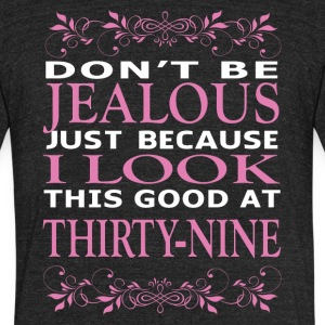 Dont be Jealous I look this good at thirty nine - Unisex Tri-Blend T-Shirt by American Apparel