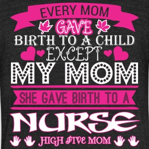 Every Mom Gave Birth To Child Nurse - Unisex Tri-Blend T-Shirt by American Apparel