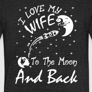 I Love My Wife To The Moon And Back T Shirt - Unisex Tri-Blend T-Shirt by American Apparel