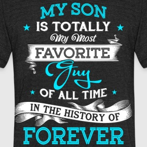 My Son Is Totally My Most Favorite Guy T Shirt - Unisex Tri-Blend T-Shirt by American Apparel