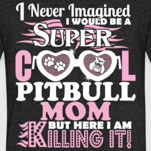 I Would Be A Super Cool Pit Bull Mom T Shirt - Unisex Tri-Blend T-Shirt by American Apparel