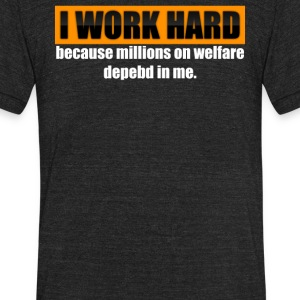 I Work Hard Because Millions On Welfare Depend On - Unisex Tri-Blend T-Shirt by American Apparel