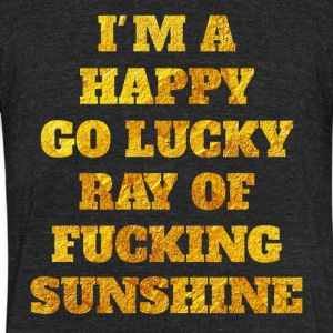 I'm a happy go lucky ray of fucking sunshine - Unisex Tri-Blend T-Shirt by American Apparel
