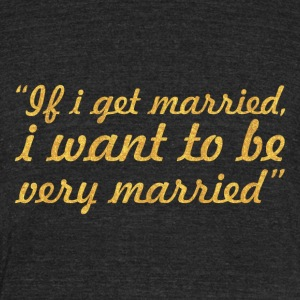 If i get married, i want to be very married - Unisex Tri-Blend T-Shirt by American Apparel