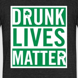 Drunk Lives Matter irish lucky saint patrick's day - Unisex Tri-Blend T-Shirt by American Apparel