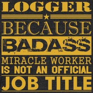 Logger Because Miracle Worker Not Job Title - Unisex Tri-Blend T-Shirt by American Apparel