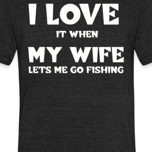 I love it when my wife lets me go fishing - Unisex Tri-Blend T-Shirt by American Apparel