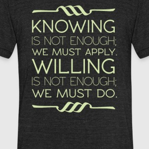Knowing is not enough we must apply willing - Unisex Tri-Blend T-Shirt by American Apparel