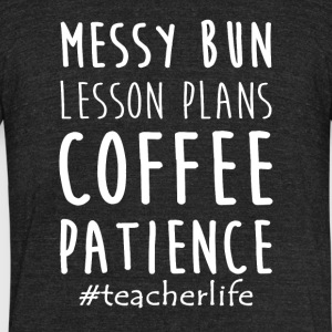 Messy Bun Lesson Plans Coffee Patience Teacher Lif - Unisex Tri-Blend T-Shirt by American Apparel