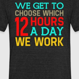 We got to chose which 12 hours a day we work - Unisex Tri-Blend T-Shirt by American Apparel