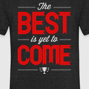 The best is yet to come - Unisex Tri-Blend T-Shirt by American Apparel