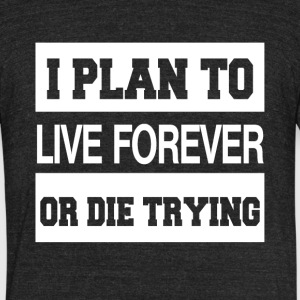 I Plan To Live Forever Or Die Trying - Unisex Tri-Blend T-Shirt by American Apparel