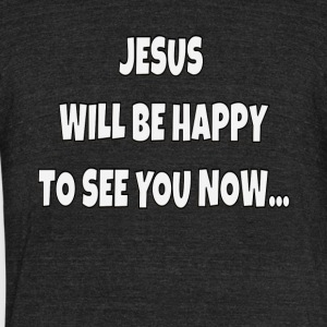 Jesus Will Be Happy To See You Now - Unisex Tri-Blend T-Shirt by American Apparel