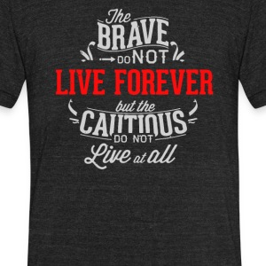 The brave do not live forever but the cautios - Unisex Tri-Blend T-Shirt by American Apparel
