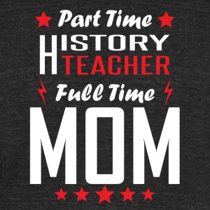 Part Time History Teacher Full Time Mom - Unisex Tri-Blend T-Shirt by American Apparel
