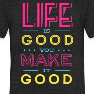 Life is Good you make it good - Unisex Tri-Blend T-Shirt by American Apparel