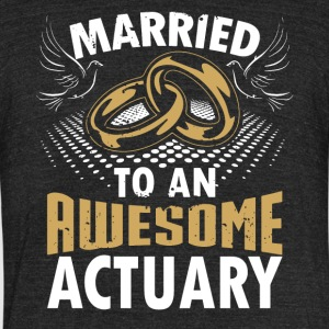 Married To An Awesome Actuary - Unisex Tri-Blend T-Shirt by American Apparel