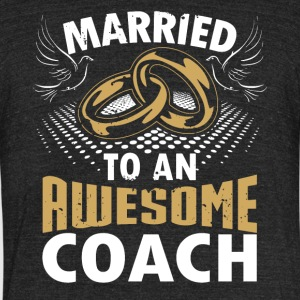Married To An Awesome Coach - Unisex Tri-Blend T-Shirt by American Apparel