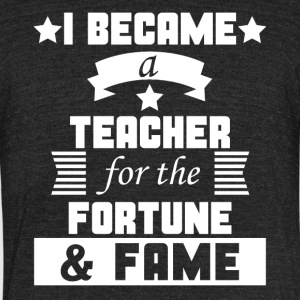 I Became A Teacher For The Fortune And Fame Funny - Unisex Tri-Blend T-Shirt by American Apparel