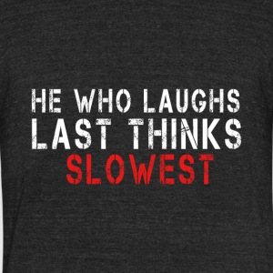 He Who Laughs Last Thinks Slowest - Unisex Tri-Blend T-Shirt by American Apparel