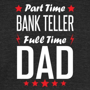 Part Time Bank Teller Full Time Dad - Unisex Tri-Blend T-Shirt by American Apparel