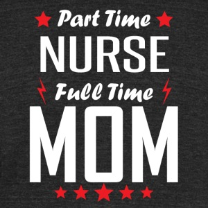 Part Time Nurse Full Time Mom - Unisex Tri-Blend T-Shirt by American Apparel