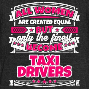 Women Are Created Equal Finest Become Taxi Drivers - Unisex Tri-Blend T-Shirt by American Apparel