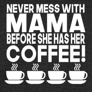 Never Mess With Mama Before She Has Her Coffee - Unisex Tri-Blend T-Shirt by American Apparel